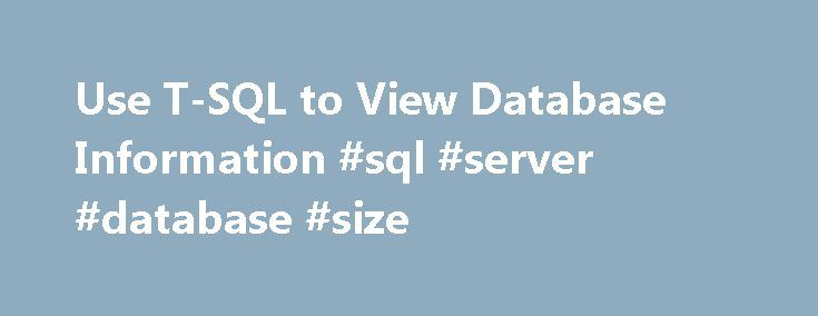 Use T-SQL to View Database Information #sql #server #database #size http://north-carolina.nef2.com/use-t-sql-to-view-database-information-sql-server-database-size/  # This documentation is archived and is not being maintained. Tip: Use T-SQL to View Database Information You can use Transact-SQL (T-SQL) to examine database information. In SQL Server Management Studio, access the Query view. You can do this by right-clicking the name of a server to which you have already connected in the…