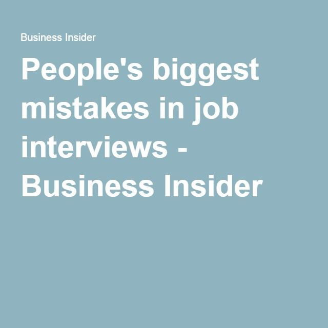 People's biggest mistakes in job interviews - Business Insider