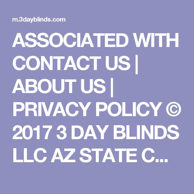 ASSOCIATED WITH   CONTACT US | ABOUT US | PRIVACY POLICY © 2017 3 DAY BLINDS LLC AZ STATE CONTRACTOR'S LICENSE ROC 264398. CA STATE CONTRACTOR'S LICENSE #1005986. CT HOME IMPROVEMENT CONTRACTOR LICENSE HIC.0644950. MA HOME IMPROVEMENT CONTRACTOR #184680. OR STATE CONTRACTOR'S LICENSE #209181. PA STATE CONTRACTOR'S LICENSE HIC #PA107656. ROCKLAND COUNTY HOME IMPROVEMENT CONTRACTOR LICENSE #H-12401-34-00-00. WA STATE CONTRACTOR'S LICENSE #3DAYBDB842KS.