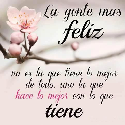 La gente más feliz no es la que tiene lo mejor de todo, sino la que hace lo mejor con lo que tiene... #Citas #Frases MUY CIERTO!