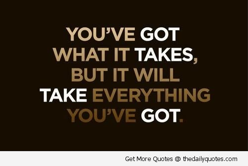 """You've Got What It Takes, But It Will Take Everything You"