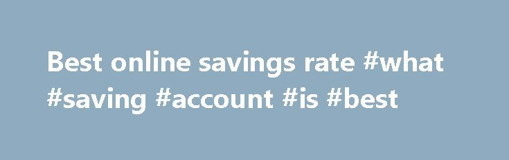 Best online savings rate #what #saving #account #is #best http://savings.nef2.com/best-online-savings-rate-what-saving-account-is-best/  best online savings rate Online savings accounts offer the best savings rates with immediate access to your savings. The trade off is that the instant account access is limited to electronic channels (no branch access). Online savings accounts are usually linked to an everyday transaction account. Most banks mandate that the linked account must also be held…