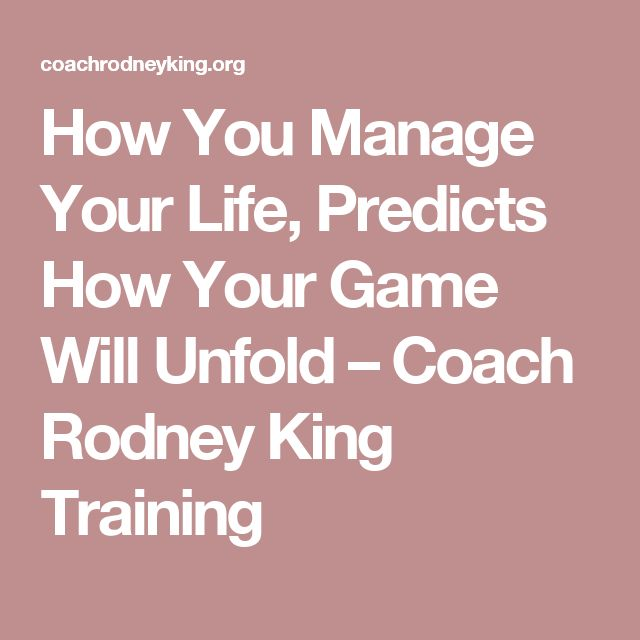 How You Manage Your Life, Predicts How Your Game Will Unfold – Coach Rodney King Training