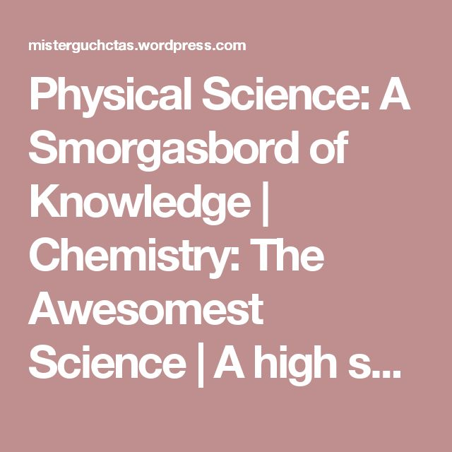 Physical Science: A Smorgasbord of Knowledge | Chemistry: The Awesomest Science | A high school chemistry textbook for the rest of us