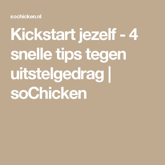 Kickstart jezelf - 4 snelle tips tegen uitstelgedrag | soChicken