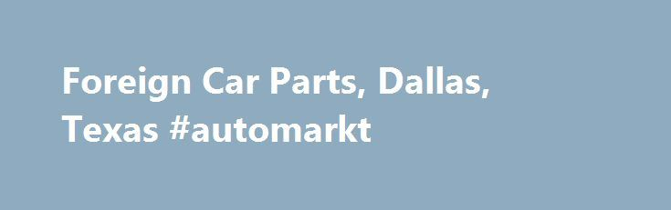 Foreign Car Parts, Dallas, Texas #automarkt http://autos.remmont.com/foreign-car-parts-dallas-texas-automarkt/  #german auto parts # Home Welcome to Foreign Car Parts! Foreign Car Parts specializes in importing high quality parts for all makes and models of foreign automobiles. We offer the... Read more >The post Foreign Car Parts, Dallas, Texas #automarkt appeared first on Auto.