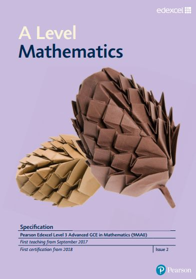 Edexcel Mathematics A-Level (9MA0) Specification. Exam June 2018 onwards. https://qualifications.pearson.com/content/dam/pdf/A%20Level/Mathematics/2017/specification-and-sample-assesment/a-level-l3-mathematics-specification.pdf