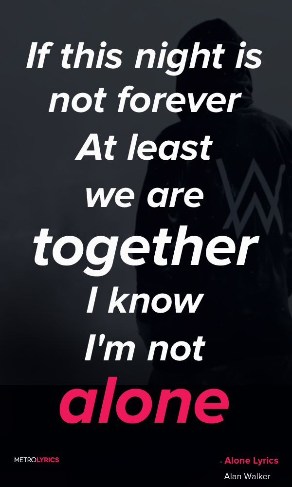 Alan Walker - Alone  Lyrics and Quotes If this night is not forever At least we are together I know I'm not alone I know I'm not alone Anywhere, whenever Apart, but still together I know I'm not alone I know I'm not alone   #AlanWalker #Alone #Electro #Quotes #lyricQuotes #music #lyrics