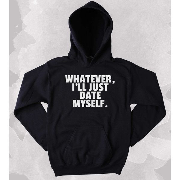 Funny Single Hoodie Whatever I'll Just Date Myself Slogan Ex Boyfriend... ($27) ❤ liked on Polyvore featuring tops, hoodies, sweatshirts, tumblr clothes, hooded sweatshirt, unisex tops, layered tops, heavy hooded sweatshirt and boyfriend girlfriend hoodies