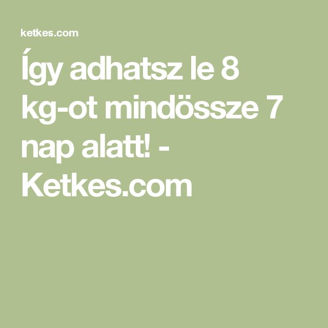 Így adhatsz le 8 kg-ot mindössze 7 nap alatt! - Ketkes.com
