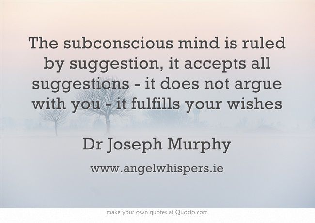 The subconscious mind is ruled by suggestion, it accepts all suggestions - it does not argue with you - it fulfills your wishes Dr Joseph Murphy