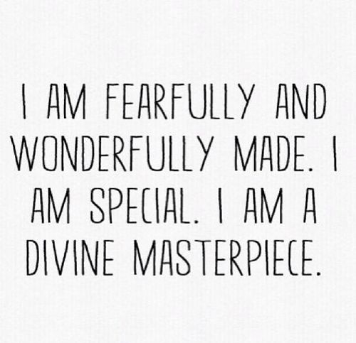 I am fearfully and wonderfully made. I am special. I am a divine masterpiece.