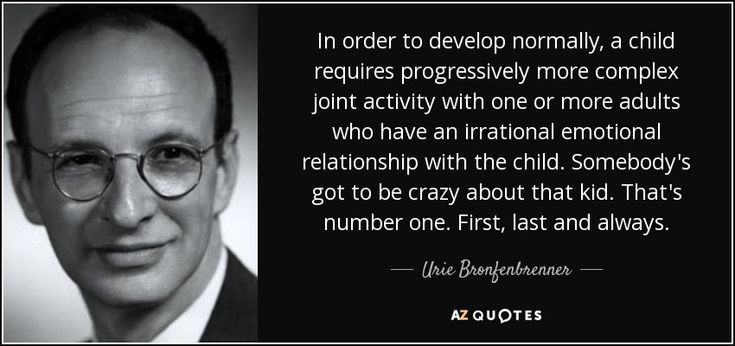 In order to develop normally, a child requires progressively more complex joint activity with one or more adults who have an irrational emotional relationship with the child. Somebody's got to be crazy about that kid. That's number one. First, last and always. - Urie Bronfenbrenner