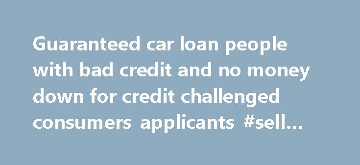 Guaranteed car loan people with bad credit and no money down for credit challenged consumers applicants #sell #my #car http://auto-car.nef2.com/guaranteed-car-loan-people-with-bad-credit-and-no-money-down-for-credit-challenged-consumers-applicants-sell-my-car/  #auto loans with bad credit # Guaranteed car loan people with bad credit and no money down for credit challenged consumers applicants We Provides detailed information related to bad credit auto loans with no down payment, auto loan…