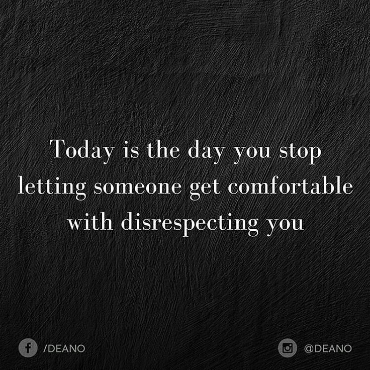 Let it be you Who is making sure people are treating you right all the time..This is serious stuff !! Once you have let it go when someone have look down on you..like shit like with no respect. so get this right and very very clear ...never let anyone put you down ...show you inferior
