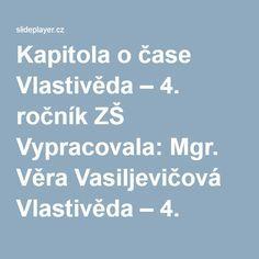 Kapitola o čase Vlastivěda – 4. ročník ZŠ Vypracovala: Mgr. Věra Vasiljevičová Vlastivěda – 4. ročník ZŠ Vypracovala: Mgr. Věra Vasiljevičová DALŠÍ. - ppt stáhnout