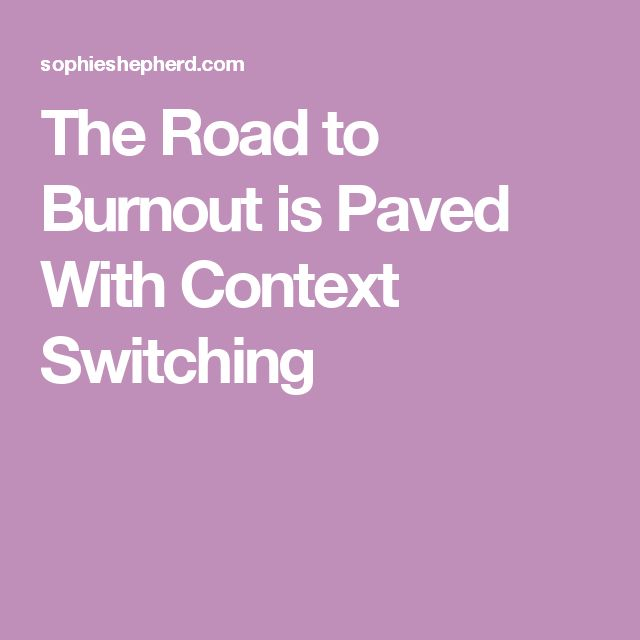 The Road to Burnout is Paved With Context Switching
