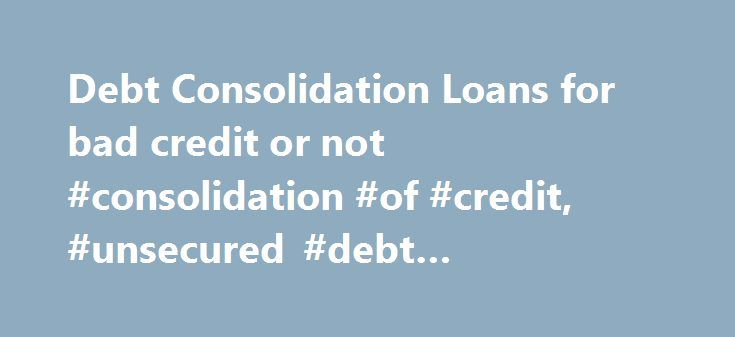 Debt Consolidation Loans for bad credit or not #consolidation #of #credit, #unsecured #debt #consolidation #loans http://south-sudan.remmont.com/debt-consolidation-loans-for-bad-credit-or-not-consolidation-of-credit-unsecured-debt-consolidation-loans/  # Debt consolidation loans can be used wisely and unwisely and when they are used wisely there are notable advantages. A debt consolidation loan is a loan that is taken out for the purpose of paying offer other smaller loans and a build up of…