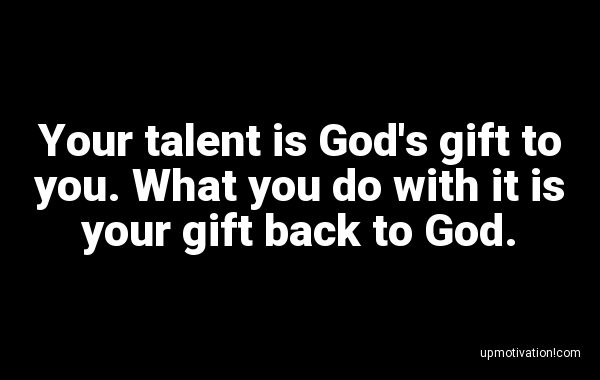 Your talent is God's gift to