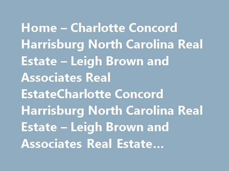 Home – Charlotte Concord Harrisburg North Carolina Real Estate – Leigh Brown and Associates Real EstateCharlotte Concord Harrisburg North Carolina Real Estate – Leigh Brown and Associates Real Estate #coimbatore #real #estate http://real-estate.remmont.com/home-charlotte-concord-harrisburg-north-carolina-real-estate-leigh-brown-and-associates-real-estatecharlotte-concord-harrisburg-north-carolina-real-estate-leigh-brown-and-associates-real-estate-3/  #charlotte north carolina real estate #…