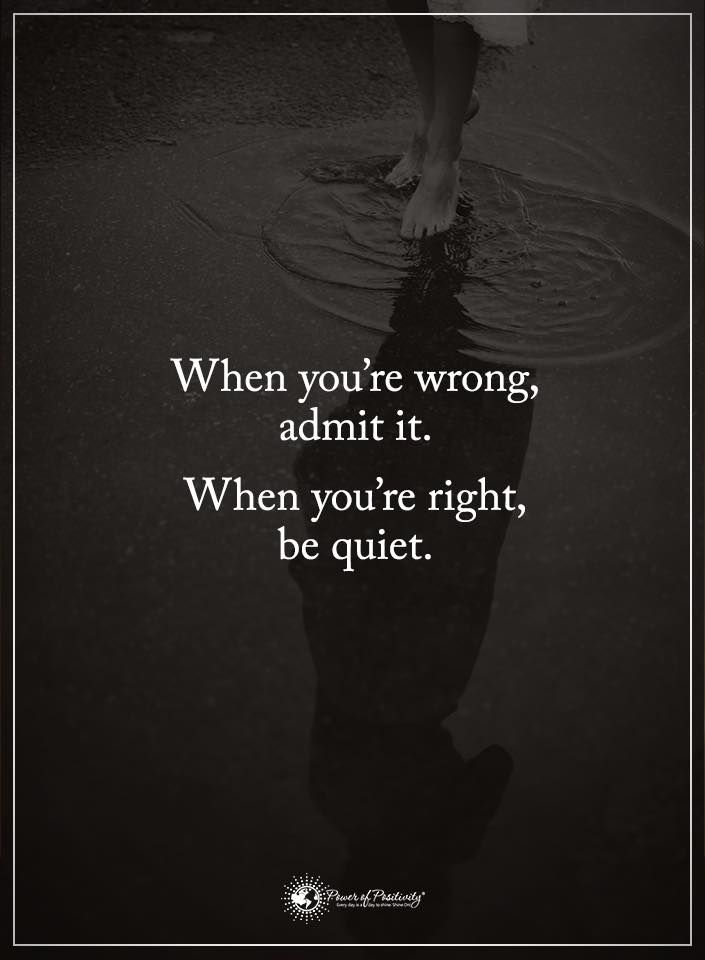 Be quiet...It say more ive learned that when im right I make more noise just by letting the people notice that they were wrong in the first place ... TRUE STORY KEEP PROVING THEM WRONG