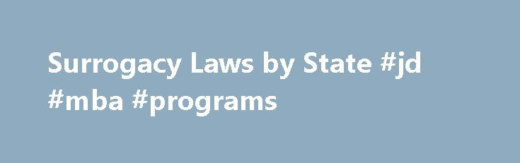 Surrogacy Laws by State #jd #mba #programs http://law.remmont.com/surrogacy-laws-by-state-jd-mba-programs/  #surrogacy laws # Surrogacy Laws by State For the full text, please see The Human Rights Campaign website. The laws governing surrogacy agreements vary from state to state. State laws sometimes depend on the type of surrogacy agreement, such as […]