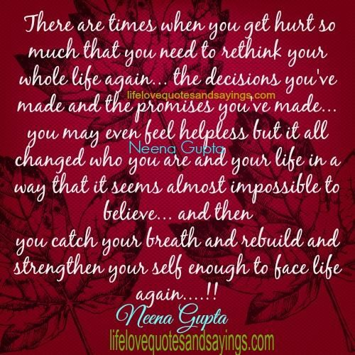 There are times when you get hurt so much that you need to rethink your whole life again… the decisions you've made and the promises you've made… you may even feel helpless but it all changed who you are and your life in a way that it seems almost impossible to believe… and then …