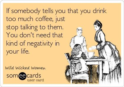 If somebody tells you that you drink too much coffee, just stop talking to them. You need that kind of negativity in your life.