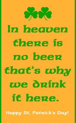 Funny Irish st patrick's quote reads that...in heaven there is no beer.that's why we drink it here.