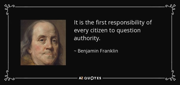 It is the first responsibility of every citizen to question authority. - Benjamin Franklin
