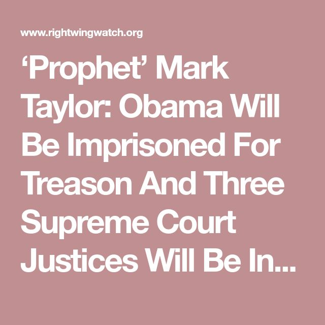 'Prophet' Mark Taylor: Obama Will Be Imprisoned For Treason And Three Supreme Court Justices Will Be Indicted | Right Wing Watch