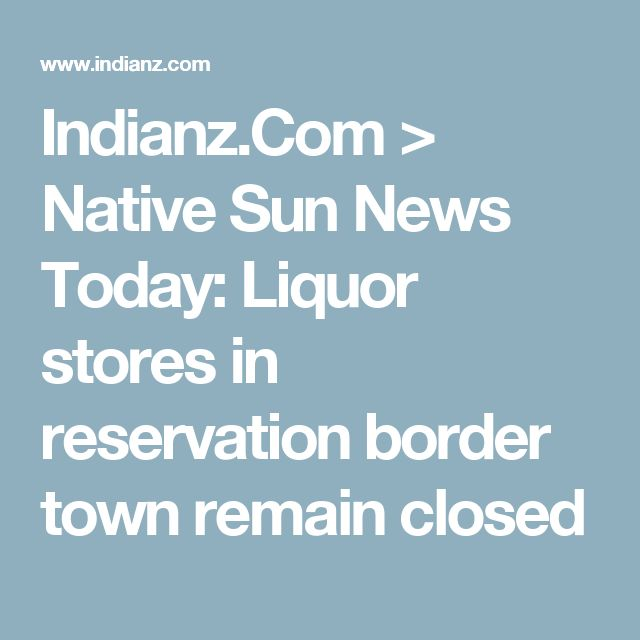 Indianz.Com > Native Sun News Today: Liquor stores in reservation border town remain closed