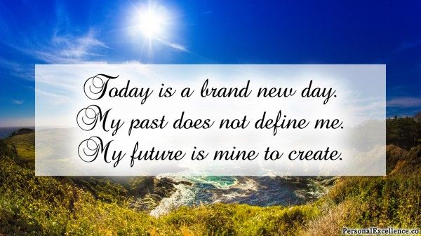 "Affirmation Challenge, Day 1 [Beginning]: ""Today is a brand new day. My past does not define me. My future is mine to create."""