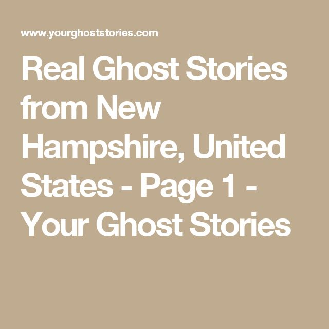 Real Ghost Stories from New Hampshire, United States - Page 1 - Your Ghost Stories
