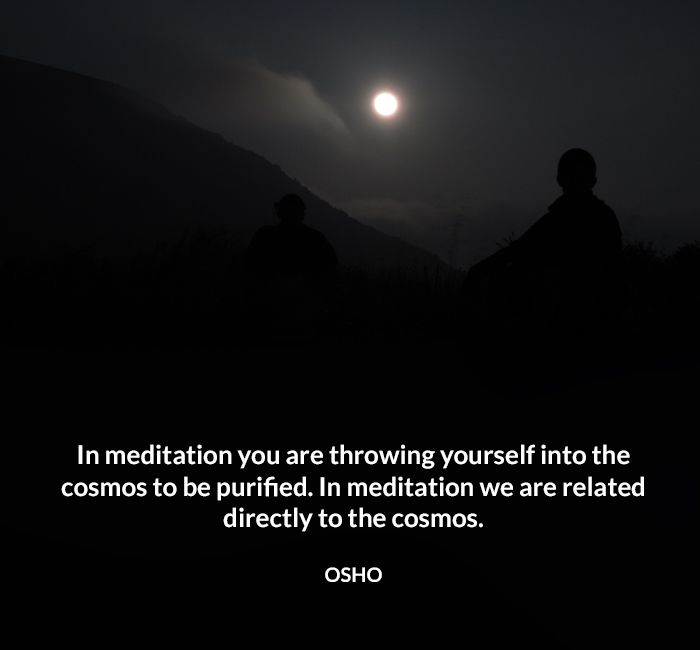 In meditation you are throwing yourself into the cosmos to be purified. In meditation we are related directly to the cosmos. OSHO