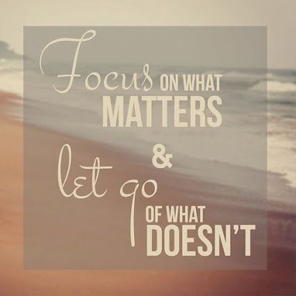 """Focus on what matters & Let go of what doesn't."""