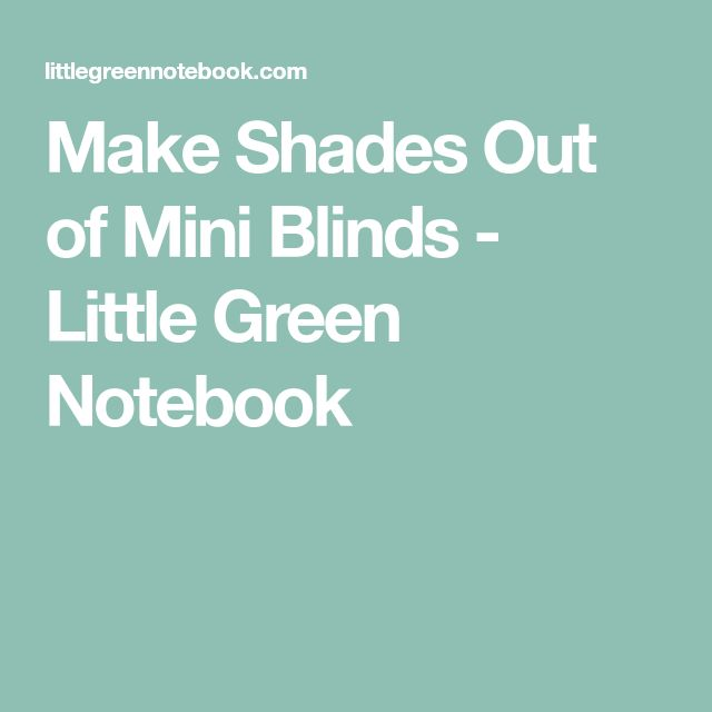 Make Shades Out of Mini Blinds - Little Green Notebook