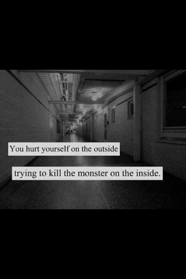 you hurt yourself on the outside trying to kill the monsters on the inside | words | Pinterest | Monsters, Mental illness and Sad