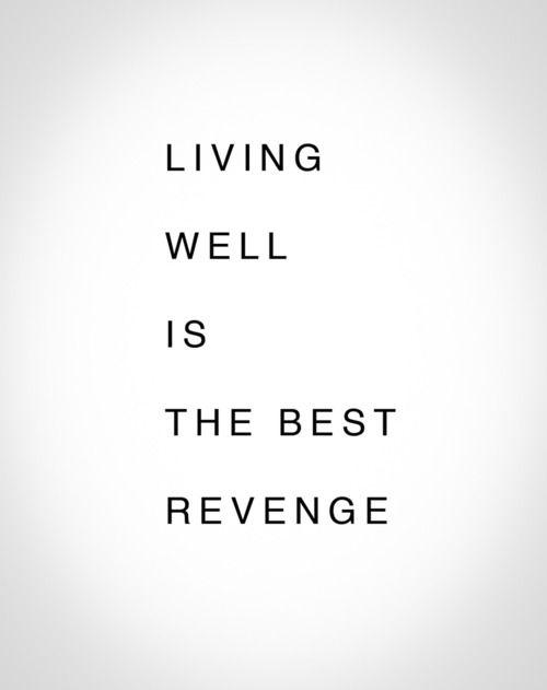 Living well is the best revenge.