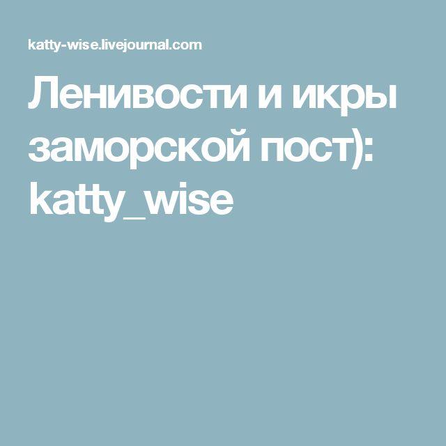 Ленивости и икры заморской пост): katty_wise