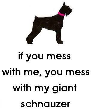 If you mess with me, you mess with my Giant schnauzer! So... Good luck