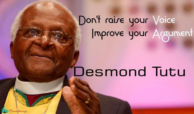 Don't raise your Voice  Improve your Argument.    -Desmond Tutu