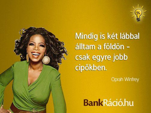 Mindig is két lábbal álltam a földön - csak egyre jobb cipőkben. - Oprah Winfrey, www.bankracio.hu idézet