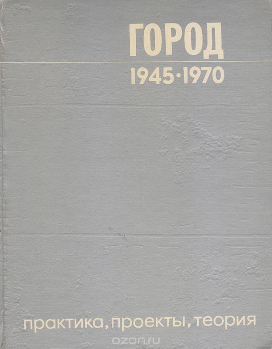 """Книга """"Город 1945-1970. Практика, проекты, теория"""" Бархин М. Г. - купить книгу ISBN с доставкой по почте в интернет-магазине Ozon.ru"""