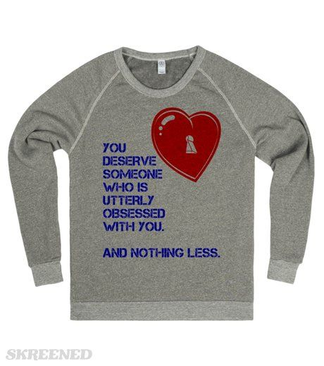 YOU DESERVE SOMEONE WHO IS UTTERLY OBSESSED WITH YOU. AND NOTHING LESS.  Printed on Skreened Sweatshirt