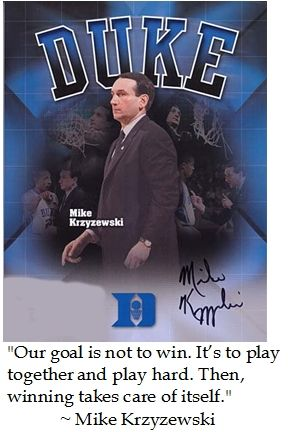 "Coach K Mike Krzyzewski - ""Our goal is not to win. It's to play together and play hard. Then, winning will take care of itself."""
