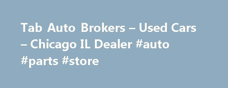 Tab Auto Brokers – Used Cars – Chicago IL Dealer #auto #parts #store http://south-africa.remmont.com/tab-auto-brokers-used-cars-chicago-il-dealer-auto-parts-store/  #auto brokers # Tab Auto Brokers – Chicago IL, 60630 Used Cars, Used Pickup Trucks Lot in Chicago in IL 60630 Welcome to Tab Auto Brokers Used Cars, Used Pickup Trucks lot serving all of IL, Arlington Heights, Bedford Park Used Cars, Pickup Trucks needs! Our goal is to continually offer our customers the very best in customer…