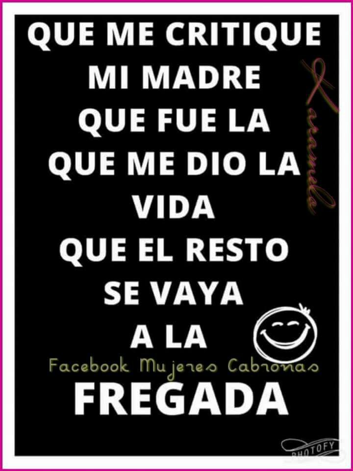 Que me critique mi madre, que fue la que me dio vida....  El resto que se vaya a la fregada #Chingada #Frases #LecciónDeVida #Quotes