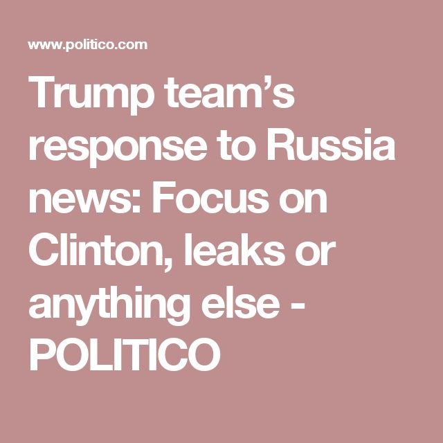 Trump team's response to Russia news: Focus on Clinton, leaks or anything else - POLITICO