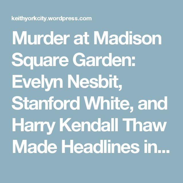 Murder at Madison Square Garden: Evelyn Nesbit, Stanford White, and Harry Kendall Thaw Made Headlines in 1906 – Keith York City